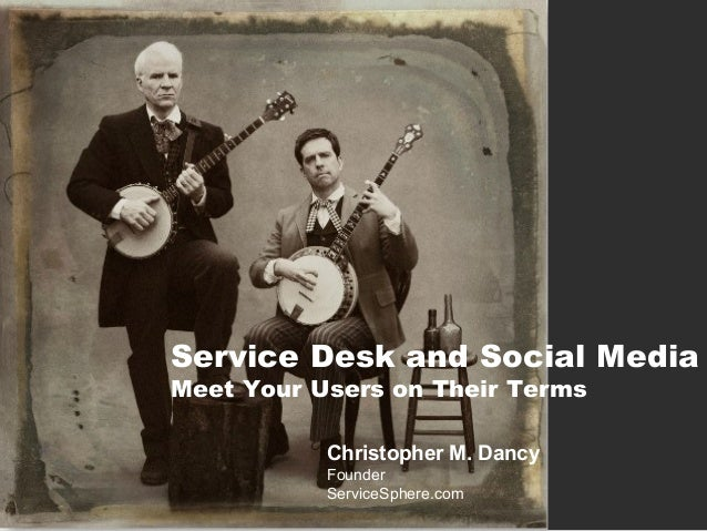 Service Desk and Social Media Meet Your Users on Their Terms Christopher M. Dancy Founder ServiceSphere.com
