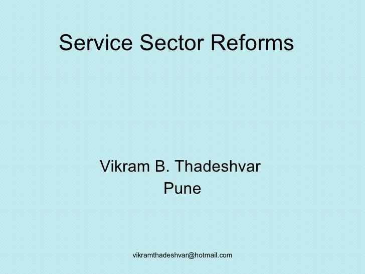 Service Sector Reforms Vikram B. Thadeshvar  Pune [email_address]