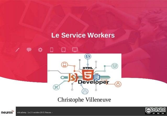 nAcademy Le 21 octobre 2015 Neuros - Le Service Workers Christophe Villeneuve