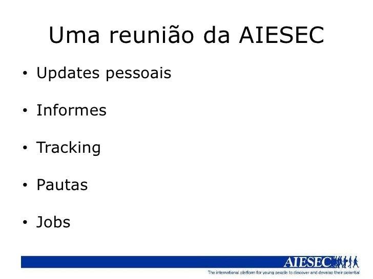 Uma reunião da AIESEC• Updates pessoais• Informes• Tracking• Pautas• Jobs