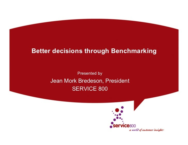 Better decisions through Benchmarking              Presented by     Jean Mork Bredeson, President            SERVICE 800