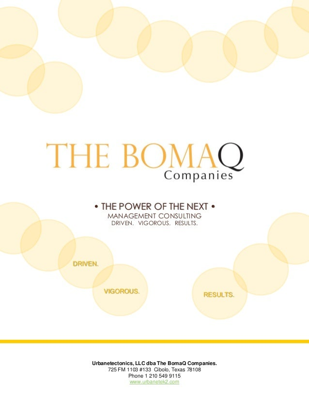 • THE POWER OF THE NEXT • MANAGEMENT CONSULTING DRIVEN. VIGOROUS. RESULTS. Urbanetectonics, LLC dba The BomaQ Companies. 7...