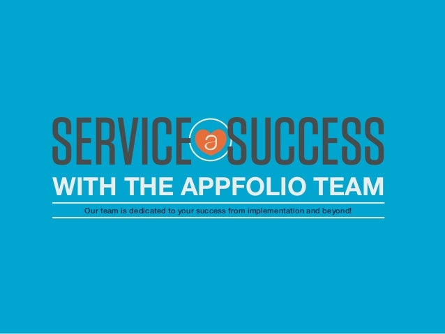 WITH THE APPFOLIO TEAM Our team is dedicated to your success from implementation and beyond! SERVICE SUCCESS