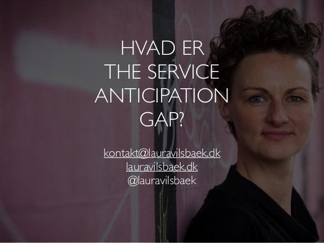 kontakt@lauravilsbaek.dk lauravilsbaek.dk @lauravilsbaek HVAD ER THE SERVICE ANTICIPATION GAP?