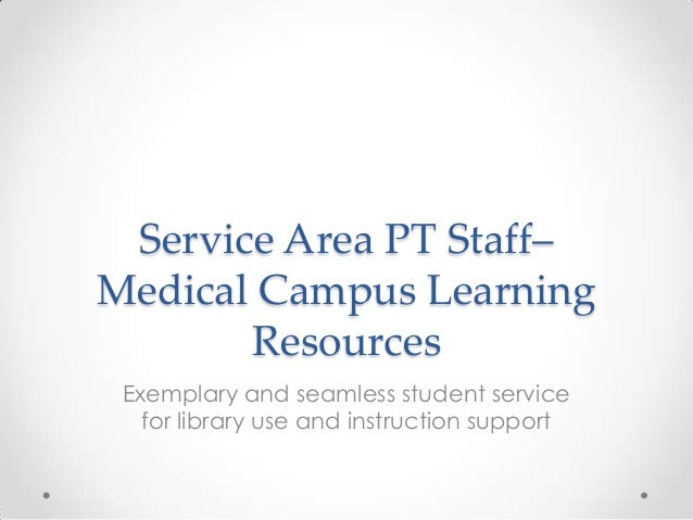Service Area PT Staff– Medical Campus Learning Resources Exemplary and seamless student service for library use and instru...