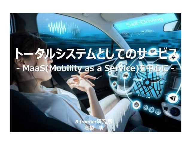 トータルシステムとしてのサービス B-frontier研究所 高橋 浩 ‐ MaaS(Mobility as a Service)を中心に ‐