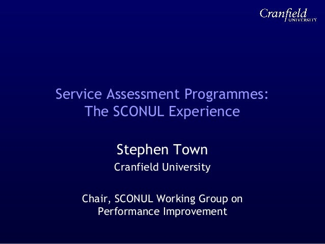 Service Assessment Programmes: The SCONUL Experience Stephen Town Cranfield University Chair, SCONUL Working Group on Perf...