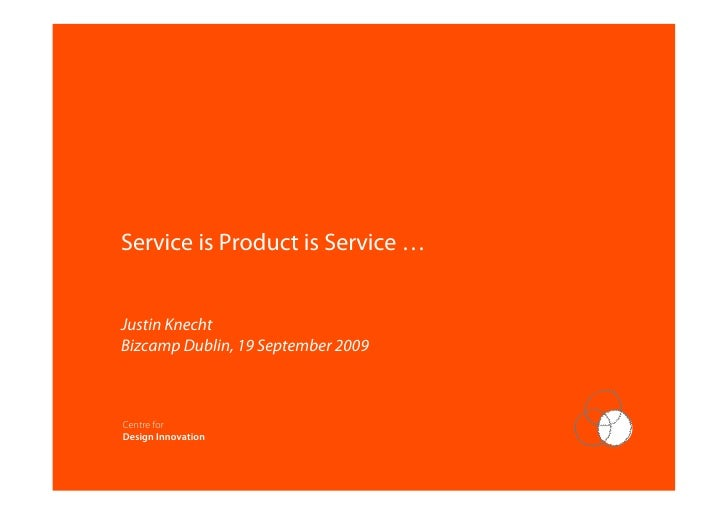 Service is Product is Service …   Justin Knecht Bizcamp Dublin, 19 September 2009                      Centre for Design I...