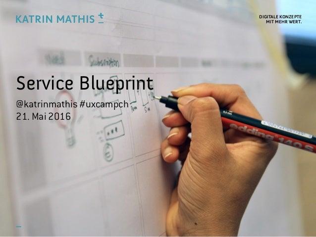 DIGITALE KONZEPTE MIT MEHR WERT. Service Blueprint @katrinmathis #uxcampch 21. Mai 2016