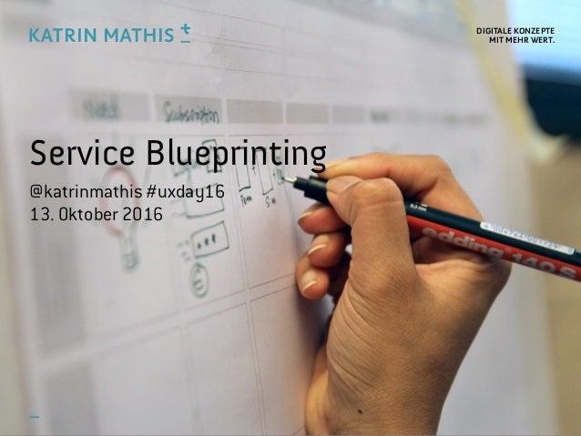 DIGITALE KONZEPTE MIT MEHR WERT. Service Blueprinting @katrinmathis #uxday16 13. Oktober 2016