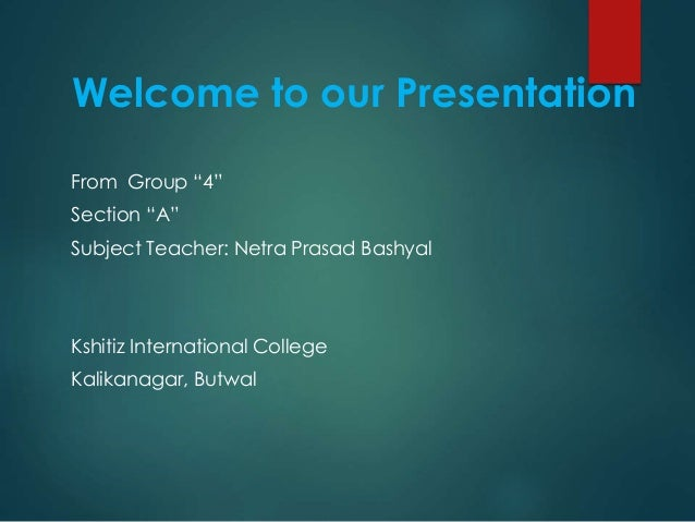 "Welcome to our Presentation From Group ""4"" Section ""A"" Subject Teacher: Netra Prasad Bashyal Kshitiz International College..."