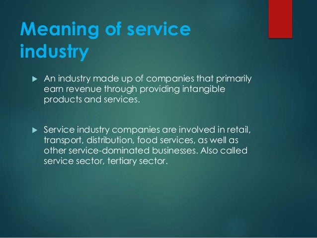 Meaning of service industry  An industry made up of companies that primarily earn revenue through providing intangible pr...