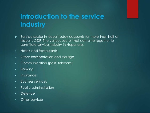 Introduction to the service Industry  Service sector in Nepal today accounts for more than half of Nepal's GDP. The vario...