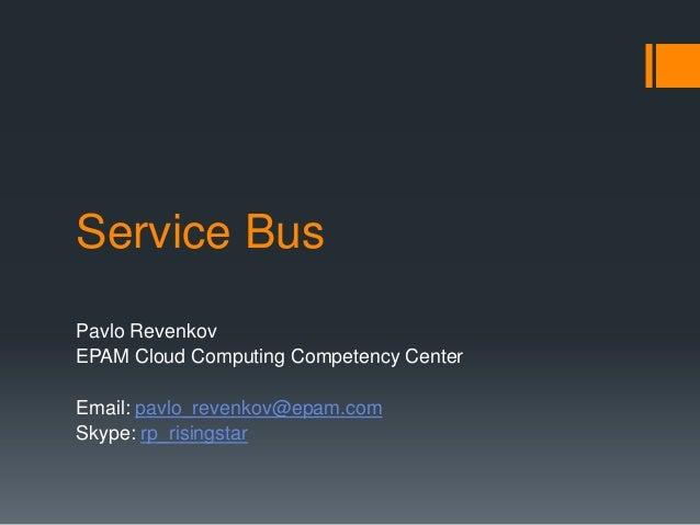 Service Bus Pavlo Revenkov EPAM Cloud Computing Competency Center Email: pavlo_revenkov@epam.com Skype: rp_risingstar