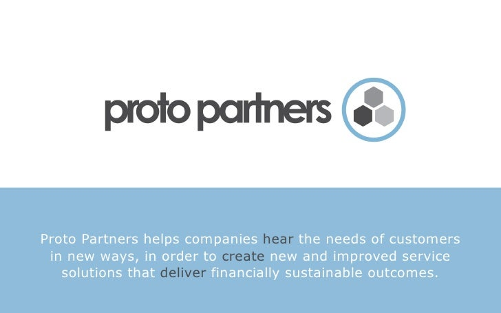 Proto Partners helps companies hear the needs of customers  in new ways, in order to create new and improved service    so...