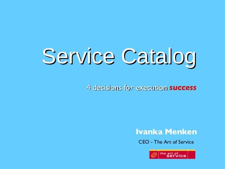 <ul><li>4 decisions for execution   success </li></ul>Service Catalog Ivanka Menken CEO - The Art of Service
