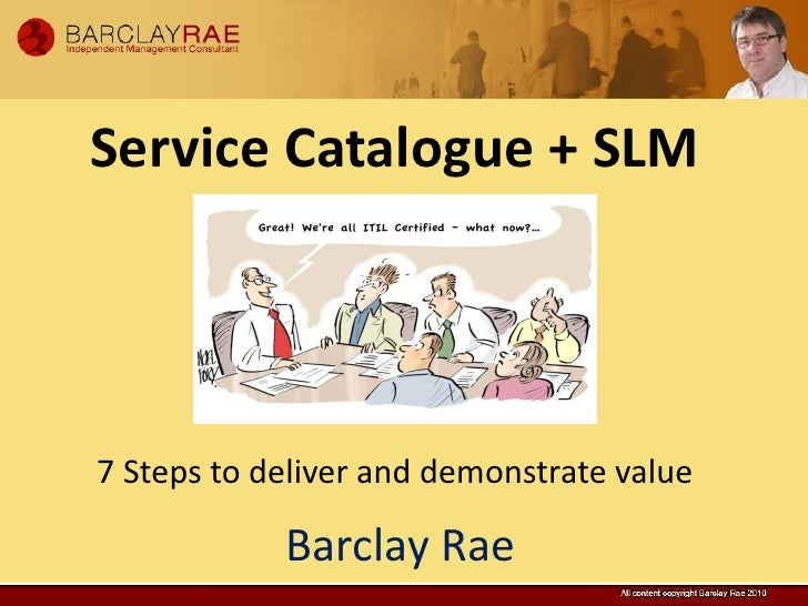 Service Catalogue + SLM7 Steps to deliver and demonstrate value            Barclay Rae