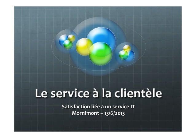 Le  service  à  la  clientèle   Satisfaction  liée  à  un  service  IT   Mornimont  –  13/6/2013...