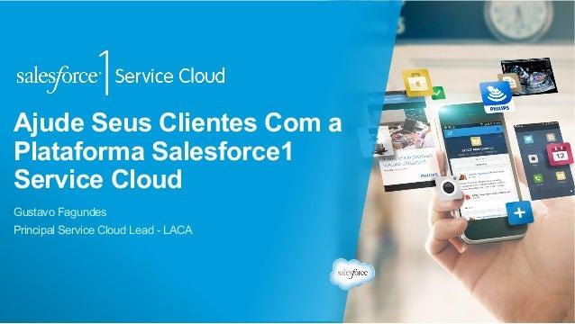 Ajude Seus Clientes Com a Plataforma Salesforce1 Service Cloud Gustavo Fagundes Principal Service Cloud Lead - LACA