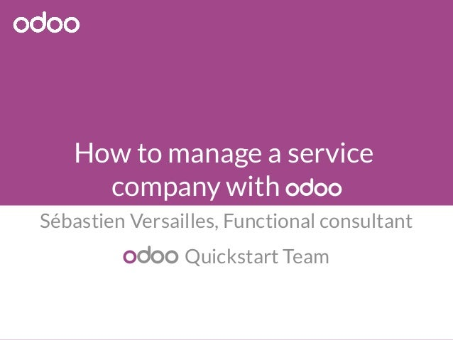 How to manage a service  company with odoo  Sébastien Versailles, Functional consultant  odoo Quickstart Team