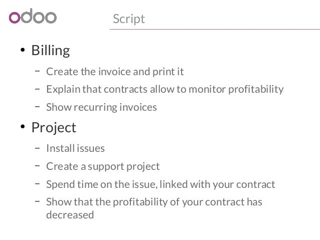 ● Billing  Script  – Create the invoice and print it  – Explain that contracts allow to monitor profitability  – Show recu...