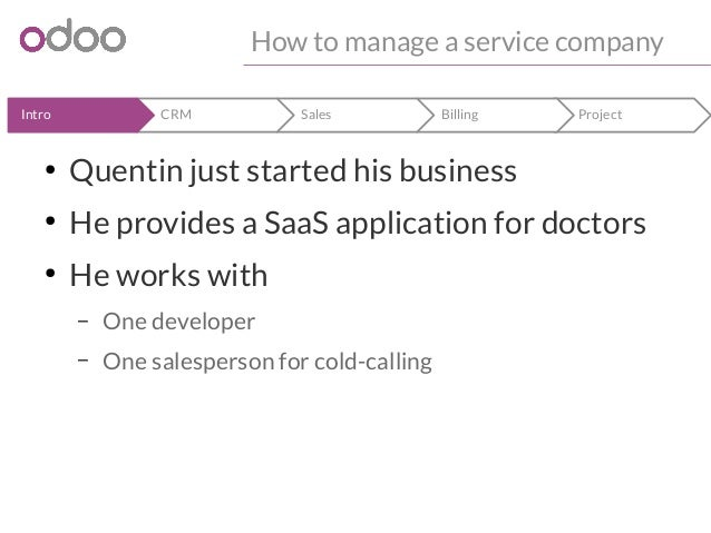 How to manage a service company  Intro CRM Sales Billing Project  ● Quentin just started his business  ● He provides a Saa...