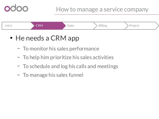 How to manage a service company  Intro CRM Sales Billing Project  ● He needs a CRM app  – To monitor his sales performance...