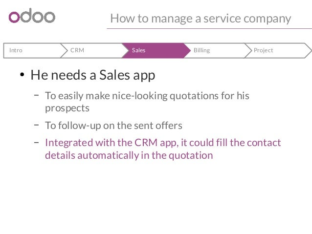 How to manage a service company  Intro CRM Sales Billing Project  ● He needs a Sales app  – To easily make nice-looking qu...
