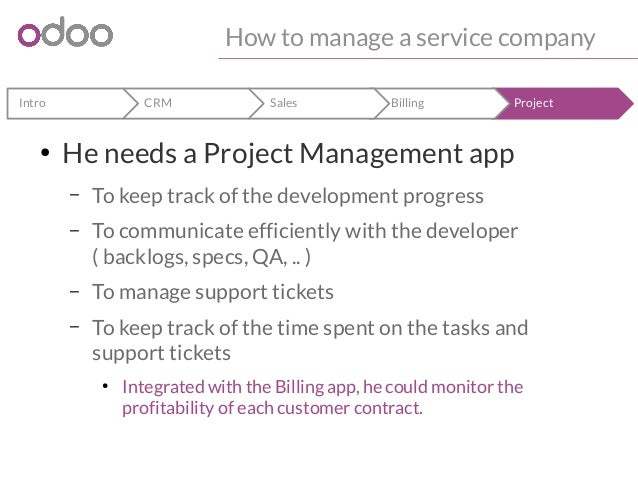 How to manage a service company  Intro CRM Sales Billing Project  ● He needs a Project Management app  – To keep track of ...