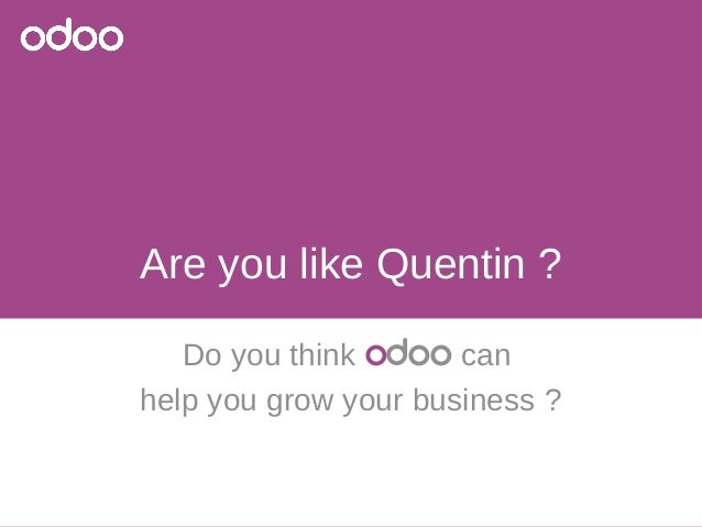 Are you like Quentin ?  Do you think odoo can  help you grow your business ?