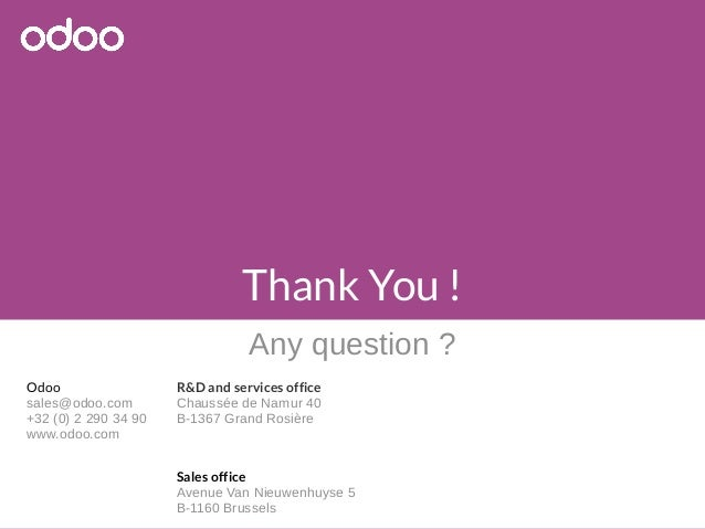 Odoo  sales@odoo.com  +32 (0) 2 290 34 90  www.odoo.com  Thank You !  Any question ?  R&D and services office  Chaussée de...