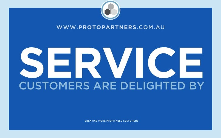 WWW.PROTOPARTNERS.COM.AU     SERVICE CUSTOMERS ARE DELIGHTED BY             CREATING MORE PROFITABLE CUSTOMERS