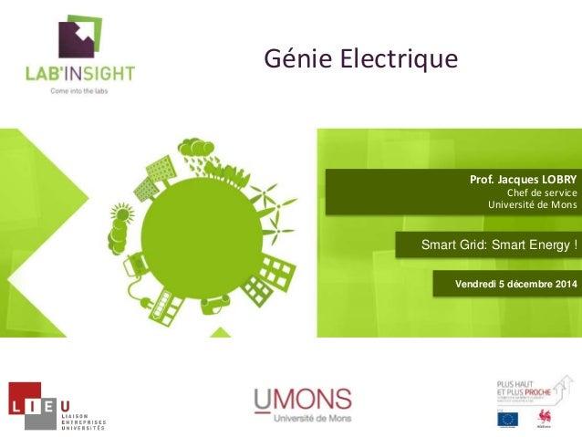 Génie Electrique  Prof. Jacques LOBRY  Chef de service  Université de Mons  Smart Grid: Smart Energy !  Vendredi 5 décembr...