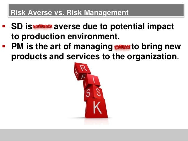 Risk Averse vs. Risk Management SD is risk averse due to potential impactto production environment. PM is the art of man...