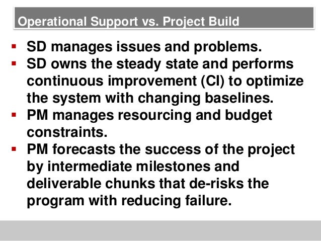 Operational Support vs. Project Build SD manages issues and problems. SD owns the steady state and performscontinuous im...
