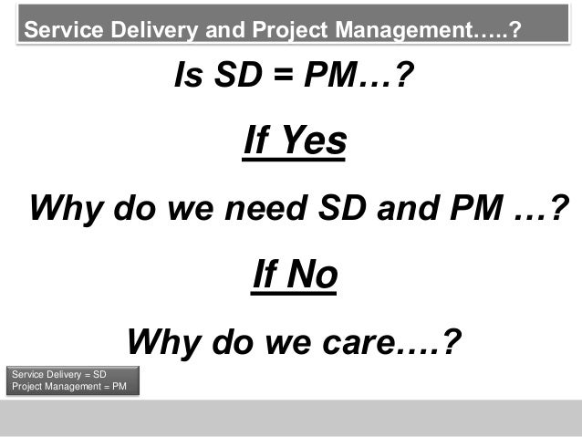 Service Delivery and Project Management…..?Is SD = PM…?If YesWhy do we need SD and PM …?If NoWhy do we care….?Service Deli...