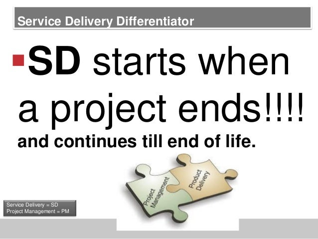 Service Delivery DifferentiatorSD starts whena project ends!!!!and continues till end of life.Service Delivery = SDProjec...