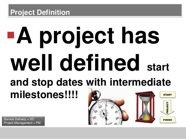 Project DefinitionA project haswell defined startand stop dates with intermediatemilestones!!!!Service Delivery = SDProje...
