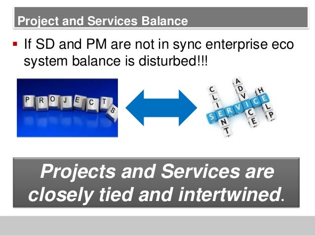 Project and Services Balance If SD and PM are not in sync enterprise ecosystem balance is disturbed!!!Projects and Servic...