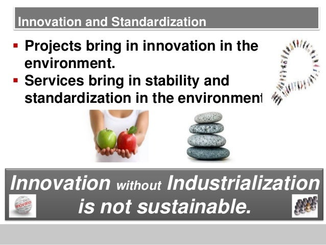 Innovation and Standardization Projects bring in innovation in theenvironment. Services bring in stability andstandardiz...
