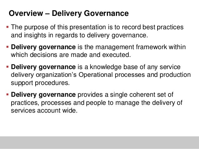 Overview – Delivery Governance The purpose of this presentation is to record best practicesand insights in regards to del...
