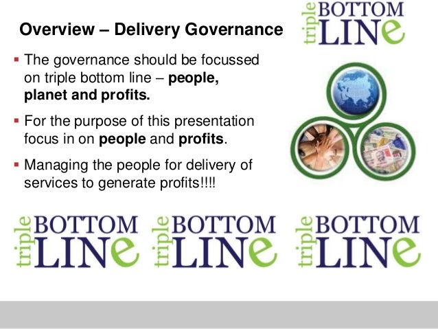 Overview – Delivery Governance The governance should be focussedon triple bottom line – people,planet and profits. For t...