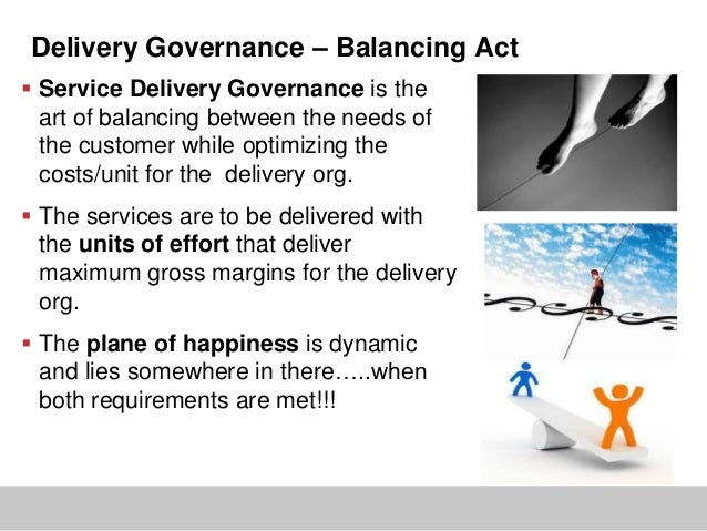 Delivery Governance – Balancing Act Service Delivery Governance is theart of balancing between the needs ofthe customer w...