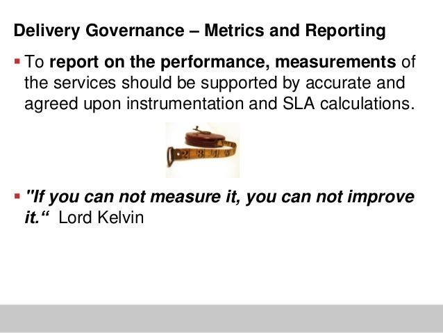 Delivery Governance – Metrics and Reporting To report on the performance, measurements ofthe services should be supported...