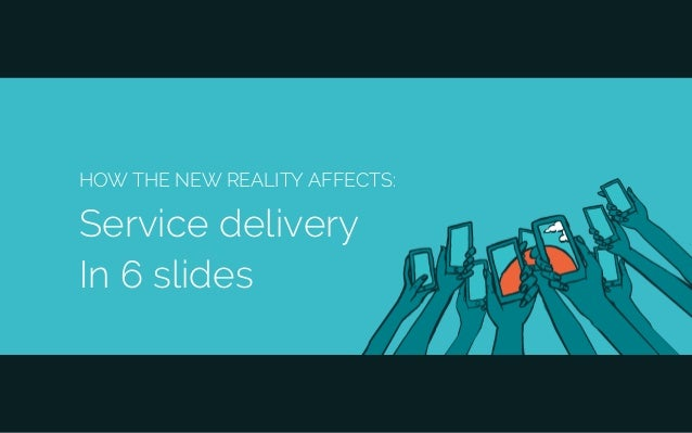 HOW THE NEW REALITY AFFECTS: Service delivery In 6 slides