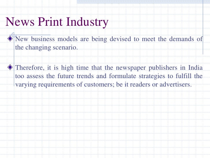 News Print Industry<br />New business models are being devised to meet the demands of the changing scenario. <br />Therefo...