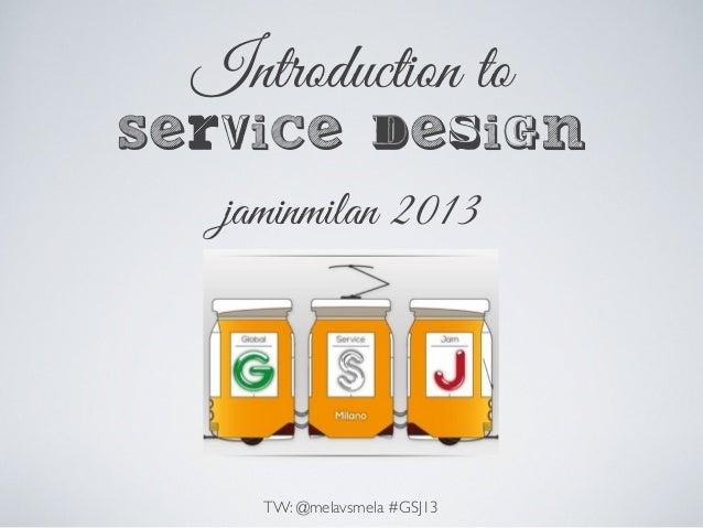 Introduction to Service design jaminmilan 2013 TW: @melavsmela #GSJ13