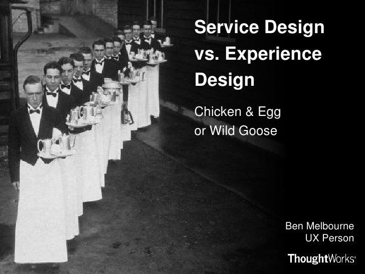 Service Design vs. Experience Design<br />Chicken & Egg or Wild Goose<br />Ben MelbourneUX Person<br />
