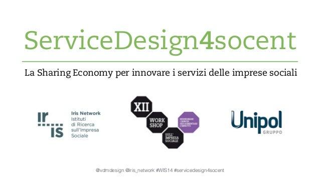 ServiceDesign4socent  La Sharing Economy per innovare i servizi delle imprese sociali  @vdmdesign @iris_network #WIS14 #se...