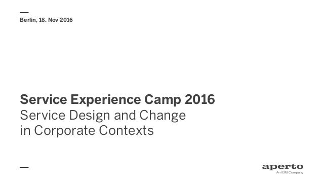 Service Experience Camp 2016 Service Design and Change in Corporate Contexts Berlin, 18. Nov 2016